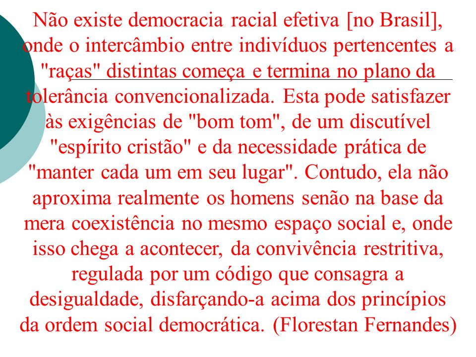 Não existe democracia racial efetiva [no Brasil], onde o intercâmbio entre indivíduos pertencentes a raças distintas começa e termina no plano da tolerância convencionalizada.